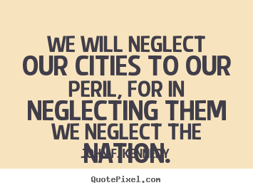 How to make picture quotes about life - We will neglect our cities to our peril, for in neglecting..