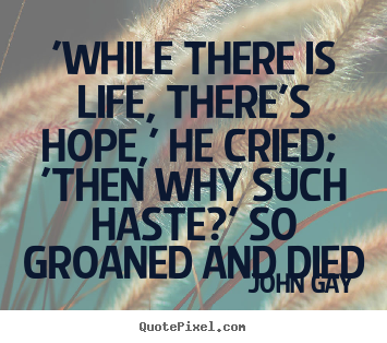 Diy picture sayings about life - 'while there is life, there's hope,' he cried; 'then why such haste?'..