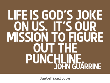 Life is god's joke on us. it's our mission to figure out the punchline. John Guarrine  life sayings