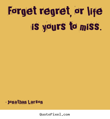 Forget regret, or life is yours to miss. Jonathan Larson great life quote