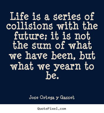 Life quotes - Life is a series of collisions with the..
