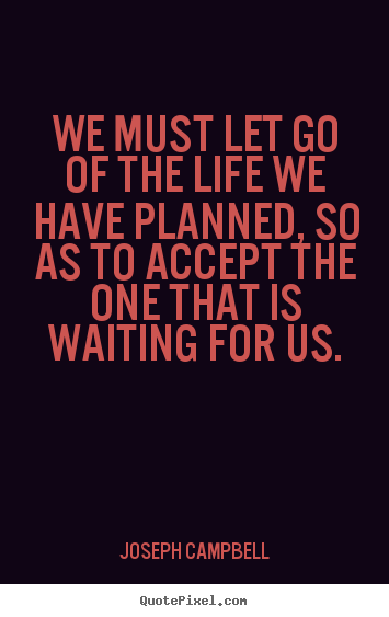 Create your own picture quotes about life - We must let go of the life we have planned, so as to accept..