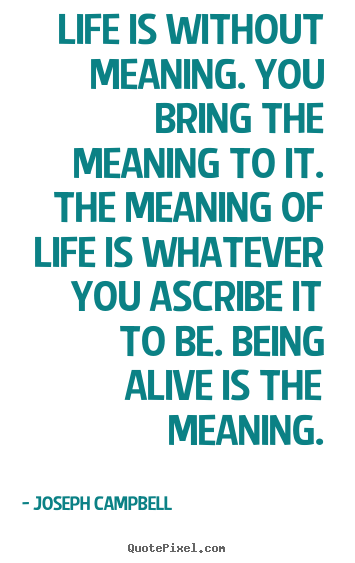 Joseph Campbell picture quotes - Life is without meaning. you bring the meaning to it. the meaning.. - Life quotes