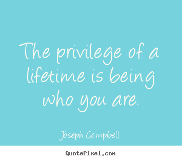 Joseph Campbell picture quote - The privilege of a lifetime is being who you are. - Life sayings