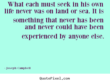Life quotes - What each must seek in his own life never was on land or..