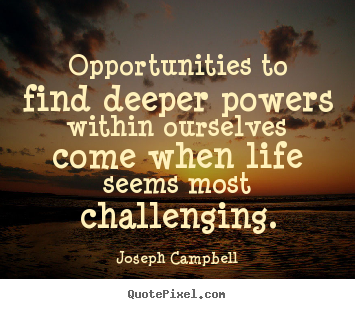 Create custom picture quotes about life - Opportunities to find deeper powers within ourselves come..