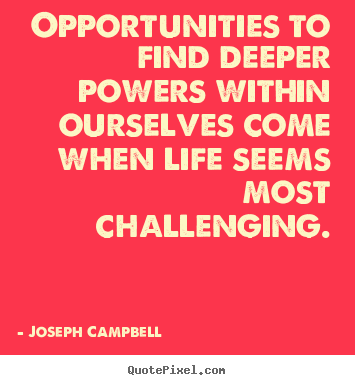 Design your own picture quotes about life - Opportunities to find deeper powers within..