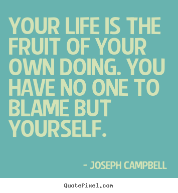 Joseph Campbell image quote - Your life is the fruit of your own doing. you have no.. - Life quote