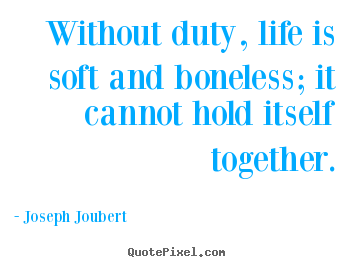 Without duty, life is soft and boneless; it cannot hold.. Joseph Joubert best life quote