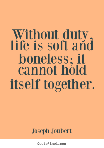 Without duty, life is soft and boneless; it cannot.. Joseph Joubert popular life quotes