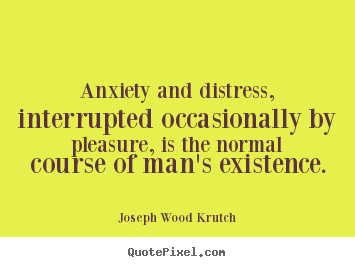 Joseph Wood Krutch picture quotes - Anxiety and distress, interrupted occasionally by pleasure, is.. - Life quote