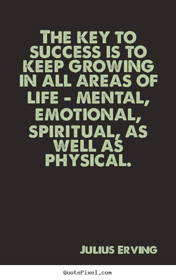 The key to success is to keep growing in all areas of life.. Julius Erving top life quotes
