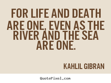 Create your own picture quotes about life - For life and death are one, even as the river and the sea are one.
