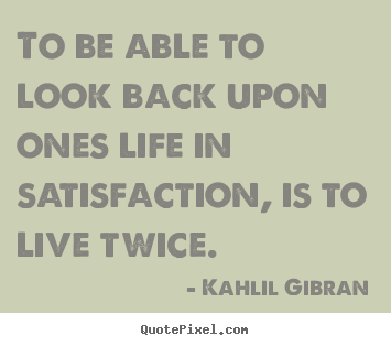 Kahlil Gibran picture quotes - To be able to look back upon ones life in.. - Life quote