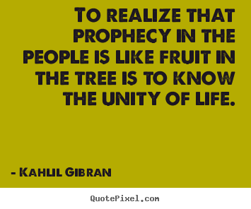 Kahlil Gibran photo quotes - To realize that prophecy in the people is like fruit in the tree.. - Life quotes