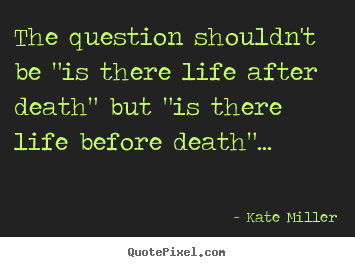 "Kate Miller pictures sayings - The question shouldn't be ""is there life after death"" but.. - Life quotes"