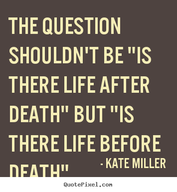 "Life quotes - The question shouldn't be ""is there life after.."
