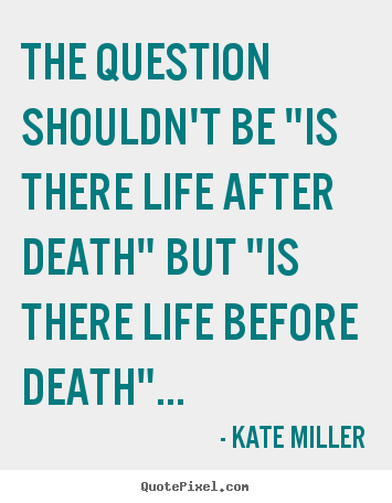 "How to design poster quote about life - The question shouldn't be ""is there life after.."