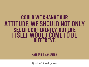 Katherine Mansfield photo quote - Could we change our attitude, we should not only.. - Life quotes