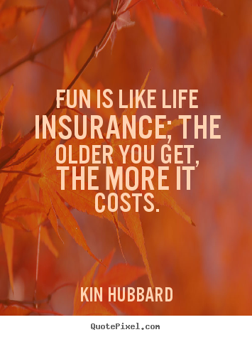 Fun is like life insurance; the older you get, the more it costs. Kin Hubbard  life quotes