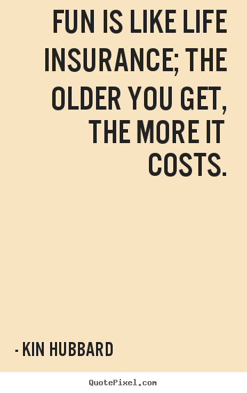 Make picture quotes about life - Fun is like life insurance; the older you get, the more it costs.