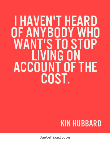 Life quotes - I haven't heard of anybody who want's to stop living on account of the..