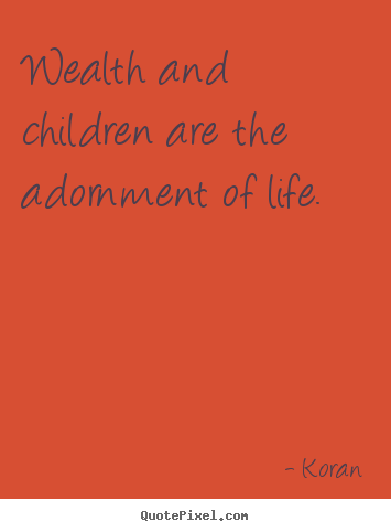 Create custom picture quote about life - Wealth and children are the adornment of life.