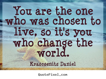 You are the one who was chosen to live, so it's you who change.. Krascsenits Daniel popular life quotes