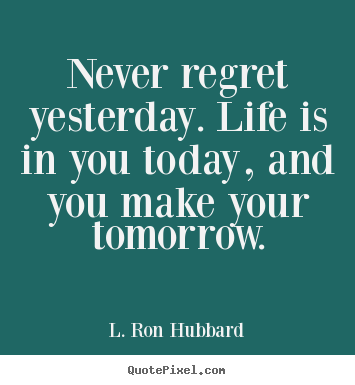 Never regret yesterday. life is in you today, and you make your.. L. Ron Hubbard great life quote