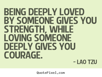 Being deeply loved by someone gives you strength,.. Lao Tzu greatest life quotes