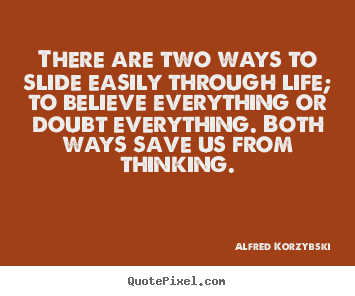 Alfred Korzybski image quotes - There are two ways to slide easily through life; to believe everything.. - Life quotes