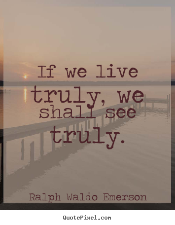 Create picture quotes about life - If we live truly, we shall see truly.