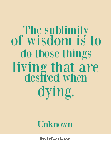 Unknown picture quotes - The sublimity of wisdom is to do those things living that are desired.. - Life quotes