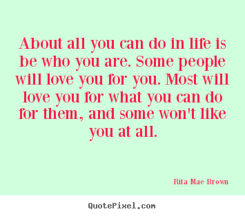 Quotes about life - About all you can do in life is be who you are...