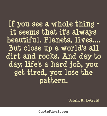 Design picture quotes about life - If you see a whole thing - it seems that it's always beautiful. planets,..