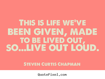 This is life we've been given, made to be lived out, so...live out.. Steven Curtis Chapman great life quotes