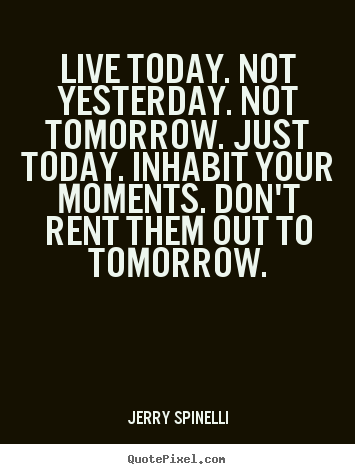 Live today. not yesterday. not tomorrow... Jerry Spinelli  life quote