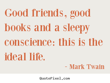 Mark Twain image quotes - Good friends, good books and a sleepy conscience: this is the.. - Life quotes