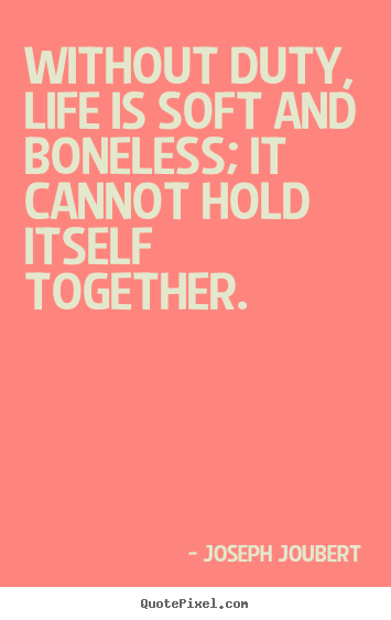 Life quotes - Without duty, life is soft and boneless; it cannot hold itself..
