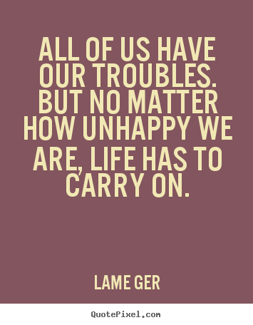 Life quotes - All of us have our troubles. but no matter how unhappy..