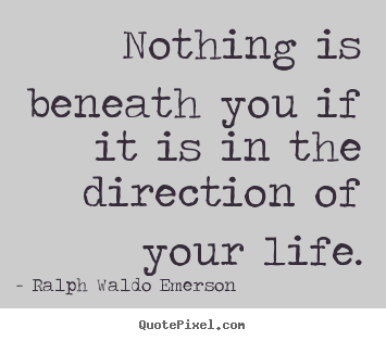 Nothing is beneath you if it is in the direction.. Ralph Waldo Emerson famous life quotes