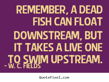 Life sayings - Remember, a dead fish can float downstream, but it takes a live one..