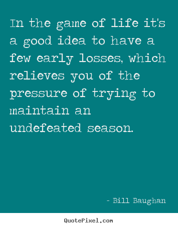 In the game of life it's a good idea to have a few early losses,.. Bill Baughan  life quotes
