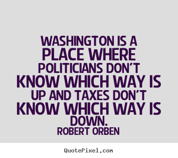 Quotes about life - Washington is a place where politicians don't know which..