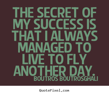 Life quote - The secret of my success is that i always managed to live..