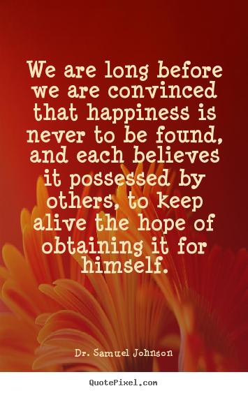 We are long before we are convinced that happiness.. Dr. Samuel Johnson popular life quotes