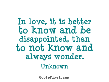 Life quotes - In love, it is better to know and be disappointed,..