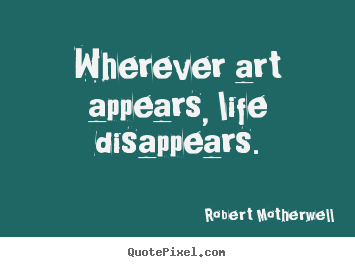 Robert Motherwell picture quotes - Wherever art appears, life disappears. - Life quotes
