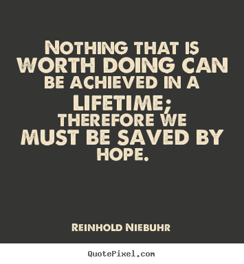 Quotes about life - Nothing that is worth doing can be achieved in a lifetime; therefore..