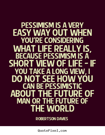 Quotes about life - Pessimism is a very easy way out when you're considering what life really..